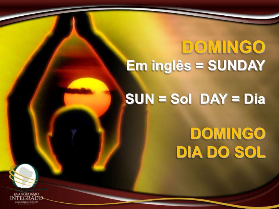 DOMINGO Em inglês = SUNDAY SUN = Sol DAY = Dia DIA DO SOL
