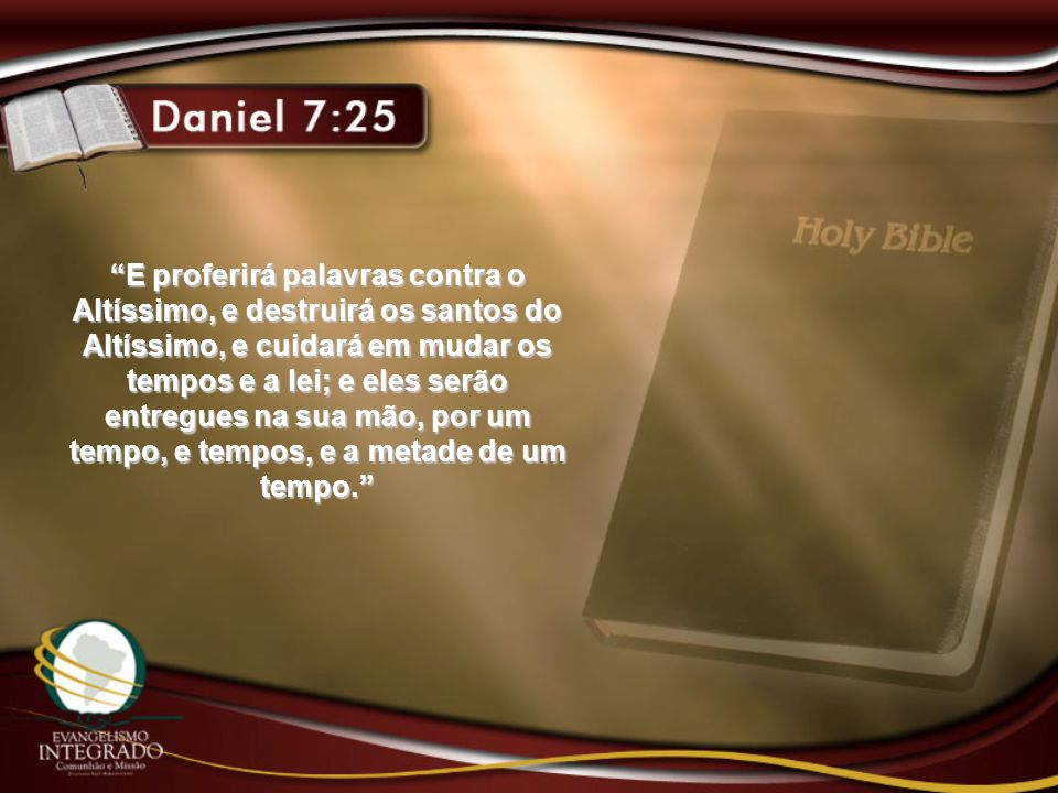 E proferirá palavras contra o Altíssimo, e destruirá os santos do Altíssimo, e cuidará em mudar os tempos e a lei; e eles serão entregues na sua mão, por um tempo, e tempos, e a metade de um tempo.