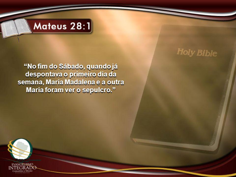 No fim do Sábado, quando já despontava o primeiro dia da semana, Maria Madalena e a outra Maria foram ver o sepulcro.