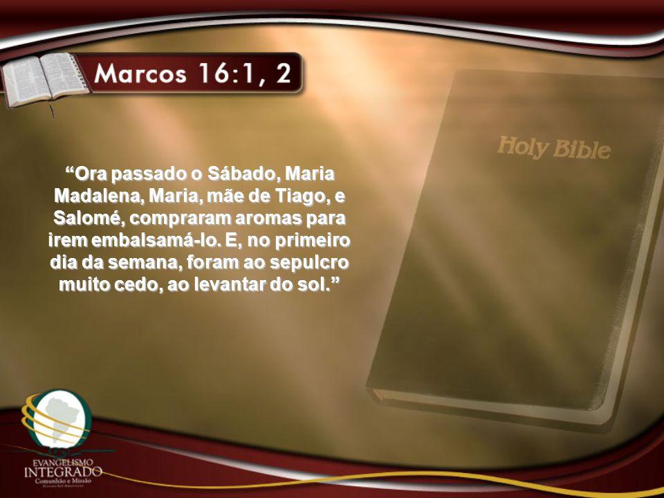 Ora passado o Sábado, Maria Madalena, Maria, mãe de Tiago, e Salomé, compraram aromas para irem embalsamá-lo.