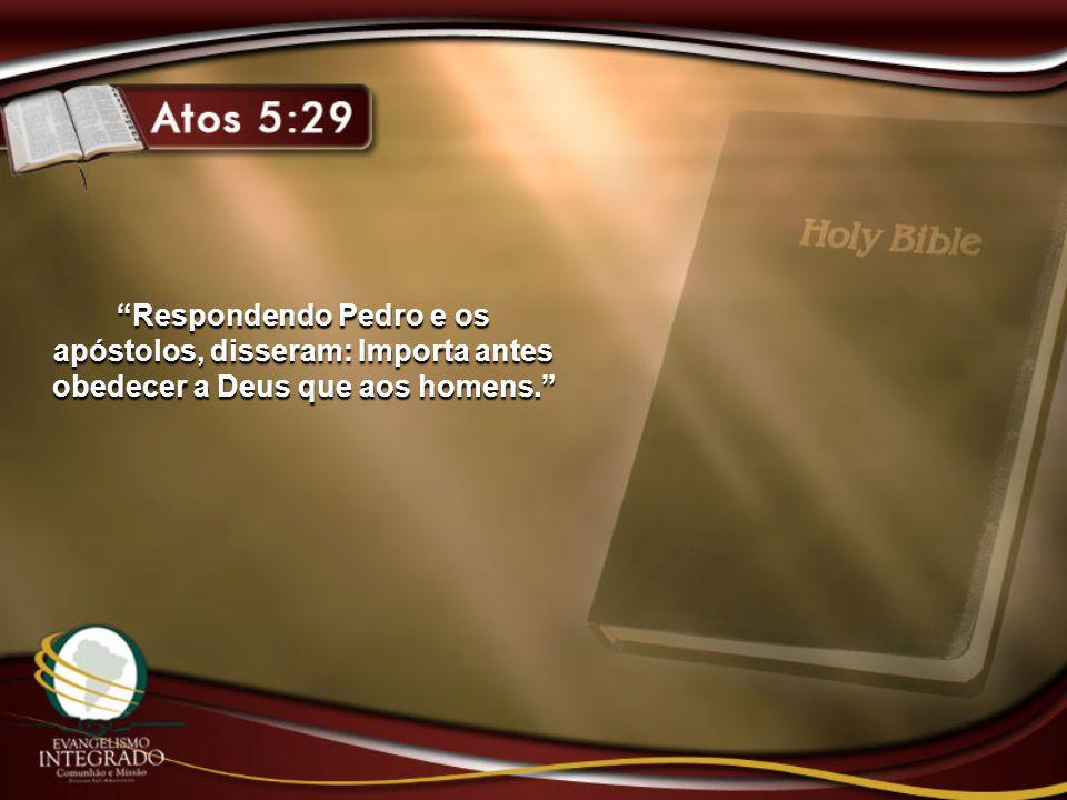 Respondendo Pedro e os apóstolos, disseram: Importa antes obedecer a Deus que aos homens.