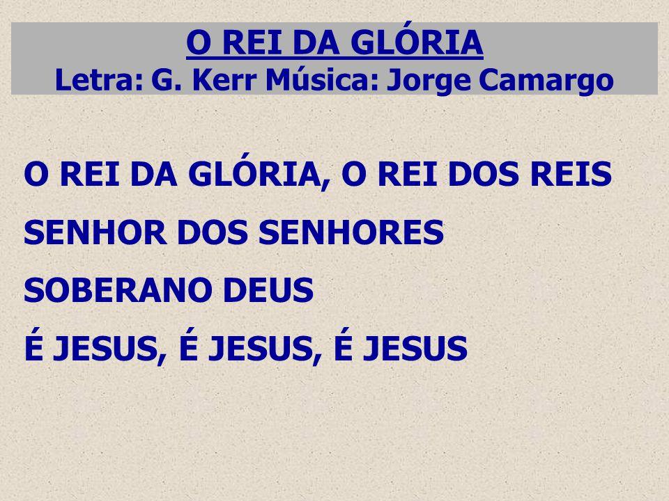 O REI DA GLÓRIA Letra: G. Kerr Música: Jorge Camargo