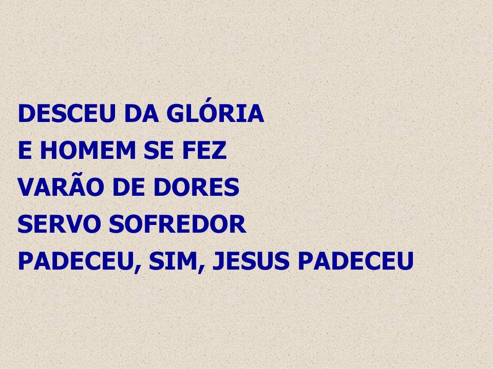 DESCEU DA GLÓRIA E HOMEM SE FEZ VARÃO DE DORES SERVO SOFREDOR PADECEU, SIM, JESUS PADECEU
