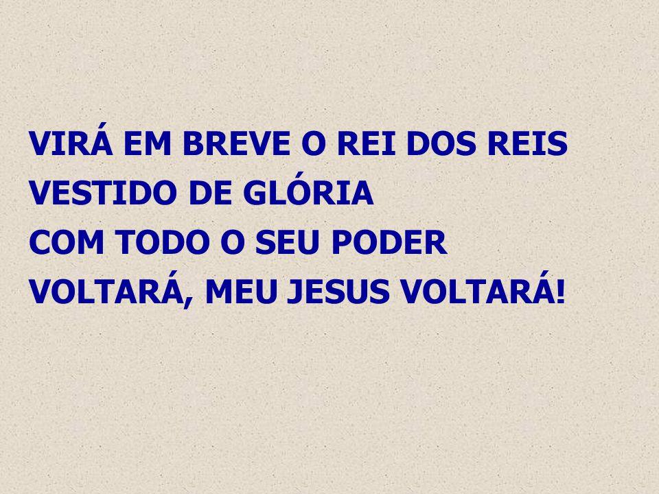 VIRÁ EM BREVE O REI DOS REIS VESTIDO DE GLÓRIA COM TODO O SEU PODER VOLTARÁ, MEU JESUS VOLTARÁ!