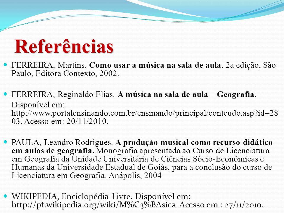 Referências FERREIRA, Martins. Como usar a música na sala de aula. 2a edição, São Paulo, Editora Contexto, 2002.