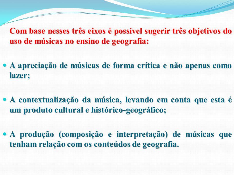 Com base nesses três eixos é possível sugerir três objetivos do uso de músicas no ensino de geografia:
