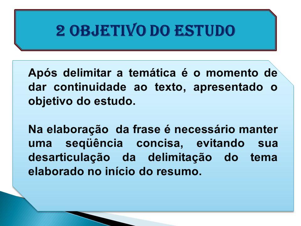 2 Objetivo do ESTUDO Após delimitar a temática é o momento de dar continuidade ao texto, apresentado o objetivo do estudo.