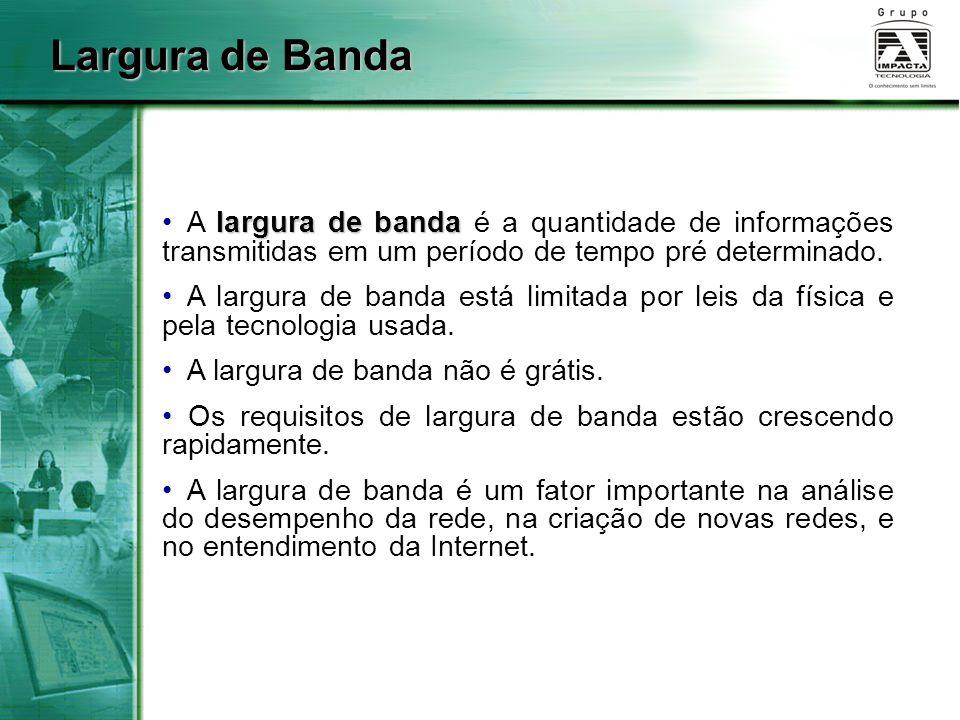 Largura de Banda A largura de banda é a quantidade de informações transmitidas em um período de tempo pré determinado.