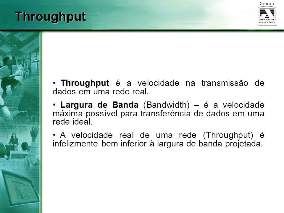 Throughput Throughput é a velocidade na transmissão de dados em uma rede real.