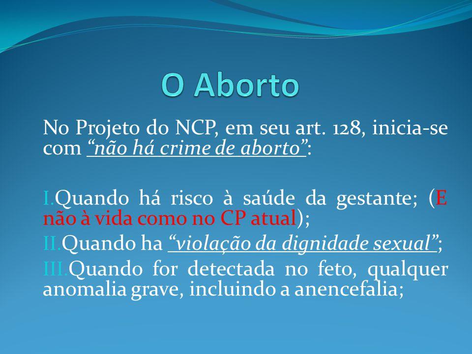 O Aborto No Projeto do NCP, em seu art. 128, inicia-se com não há crime de aborto :