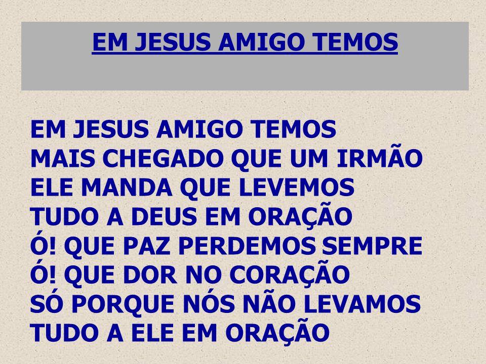 EM JESUS AMIGO TEMOS EM JESUS AMIGO TEMOS. MAIS CHEGADO QUE UM IRMÃO. ELE MANDA QUE LEVEMOS. TUDO A DEUS EM ORAÇÃO.