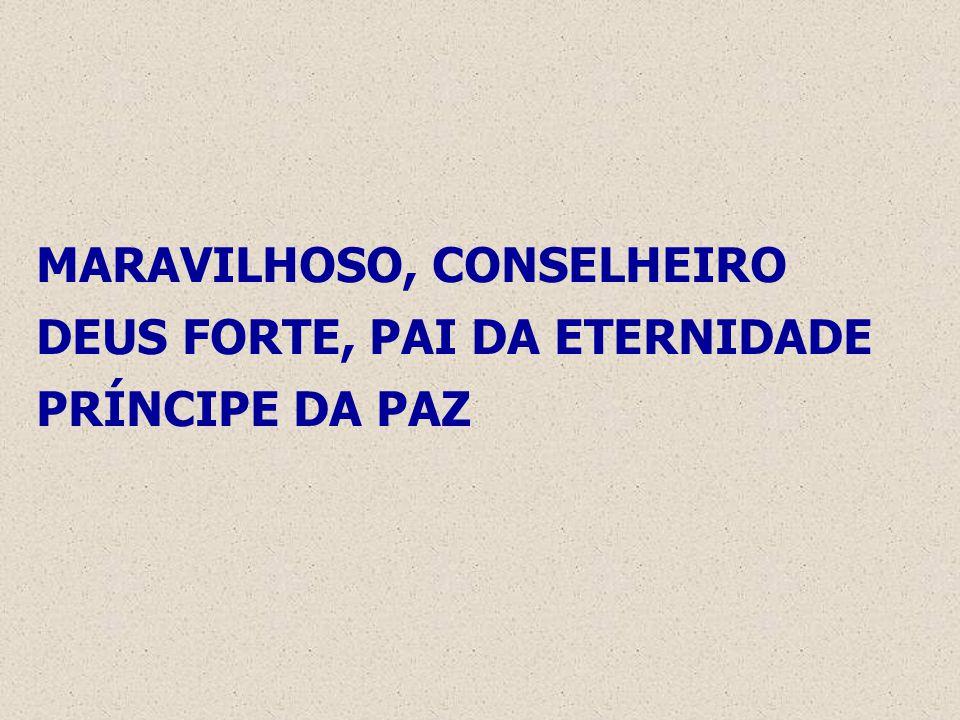 MARAVILHOSO, CONSELHEIRO DEUS FORTE, PAI DA ETERNIDADE PRÍNCIPE DA PAZ