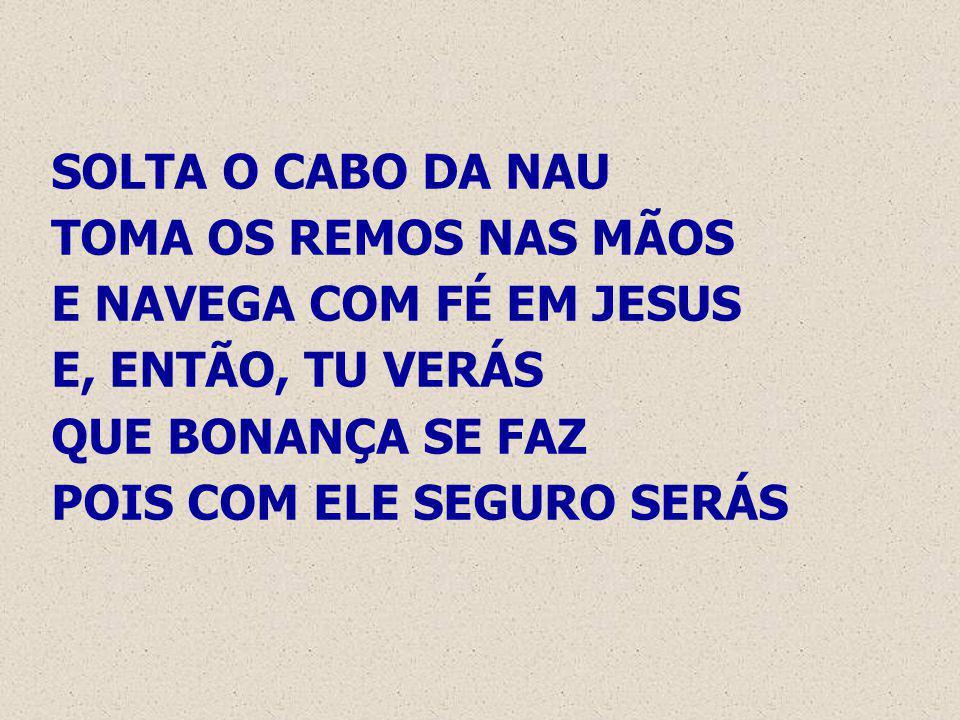 SOLTA O CABO DA NAU TOMA OS REMOS NAS MÃOS E NAVEGA COM FÉ EM JESUS E, ENTÃO, TU VERÁS QUE BONANÇA SE FAZ POIS COM ELE SEGURO SERÁS