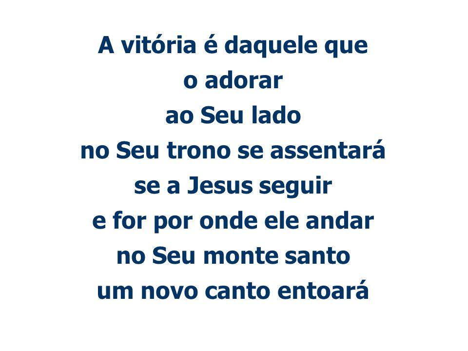 A vitória é daquele que o adorar ao Seu lado no Seu trono se assentará se a Jesus seguir e for por onde ele andar no Seu monte santo um novo canto entoará