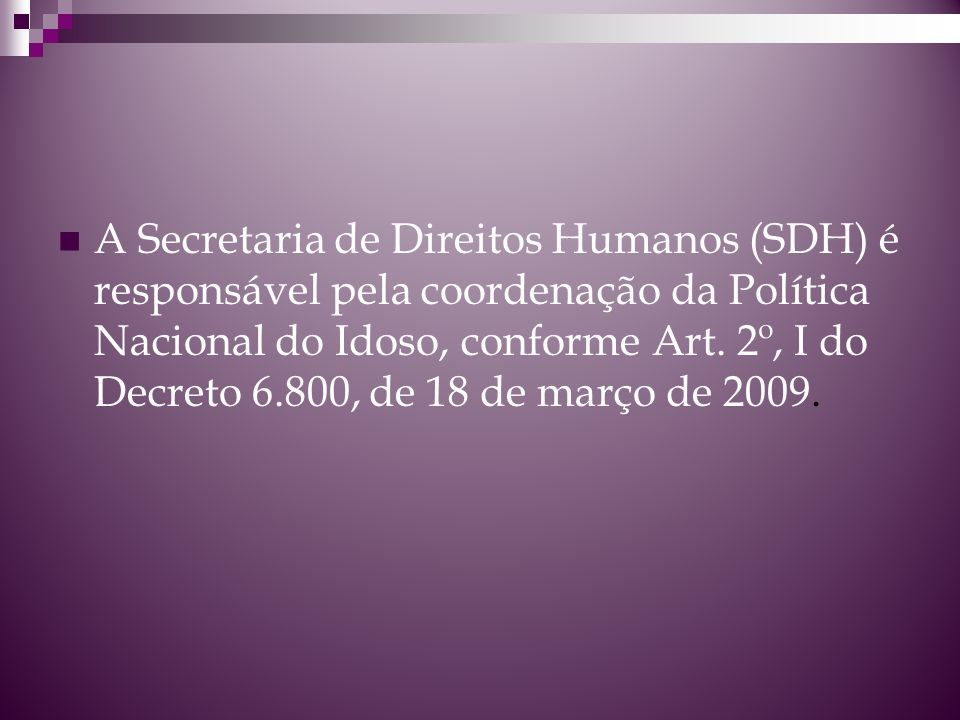 A Secretaria de Direitos Humanos (SDH) é responsável pela coordenação da Política Nacional do Idoso, conforme Art.