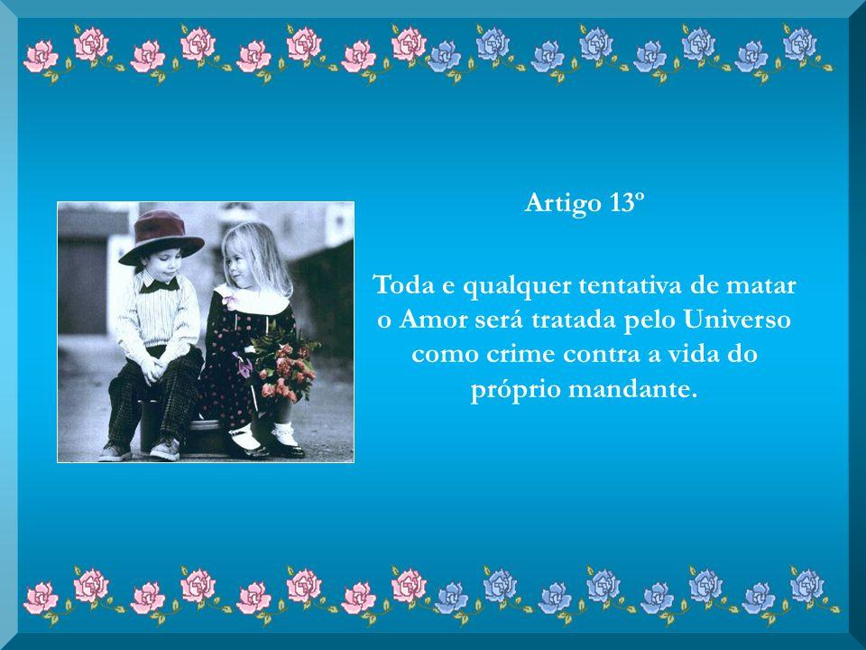 Artigo 13º Toda e qualquer tentativa de matar o Amor será tratada pelo Universo como crime contra a vida do próprio mandante.