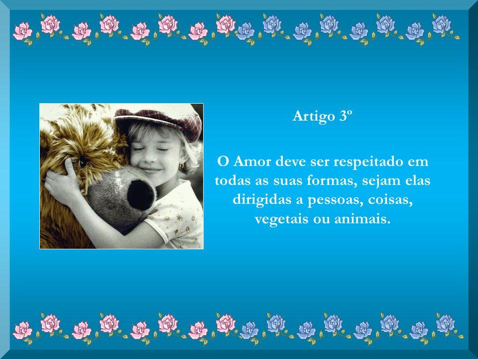 Artigo 3º O Amor deve ser respeitado em todas as suas formas, sejam elas dirigidas a pessoas, coisas, vegetais ou animais.