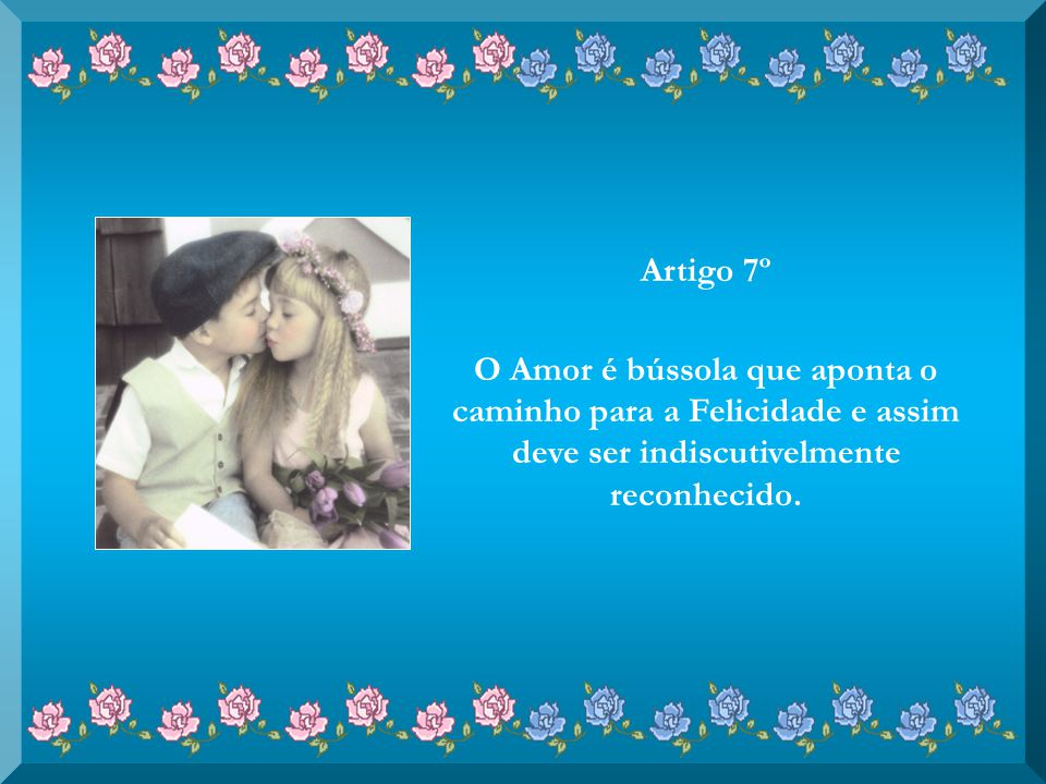 Artigo 7º O Amor é bússola que aponta o caminho para a Felicidade e assim deve ser indiscutivelmente reconhecido.