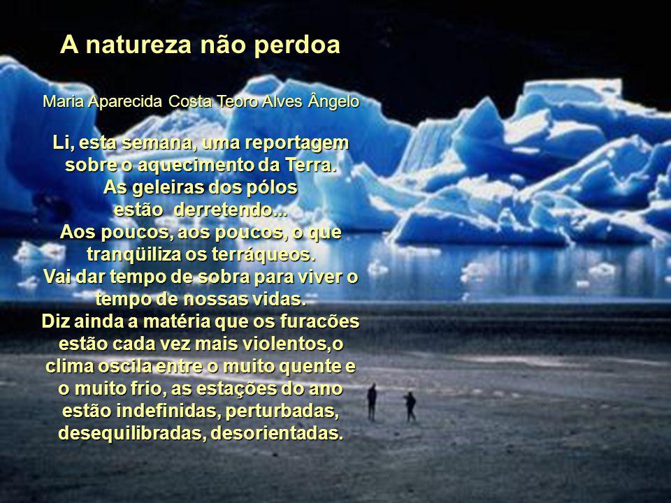 A natureza não perdoa Maria Aparecida Costa Teoro Alves Ângelo. Li, esta semana, uma reportagem sobre o aquecimento da Terra.