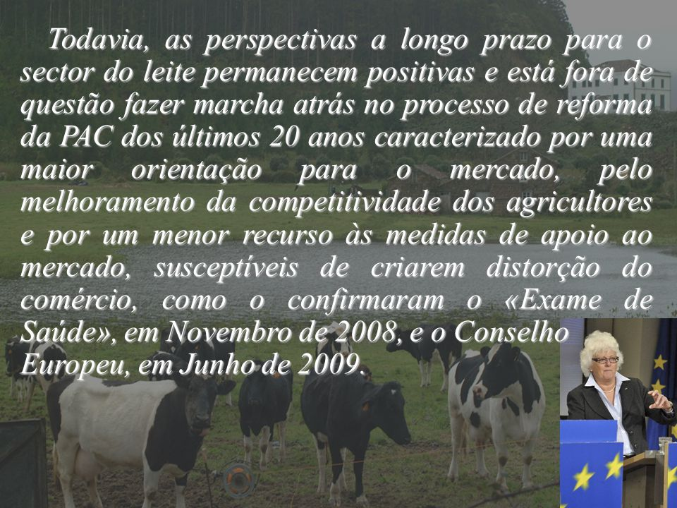 Todavia, as perspectivas a longo prazo para o sector do leite permanecem positivas e está fora de questão fazer marcha atrás no processo de reforma da PAC dos últimos 20 anos caracterizado por uma maior orientação para o mercado, pelo melhoramento da competitividade dos agricultores e por um menor recurso às medidas de apoio ao mercado, susceptíveis de criarem distorção do comércio, como o confirmaram o «Exame de Saúde», em Novembro de 2008, e o Conselho
