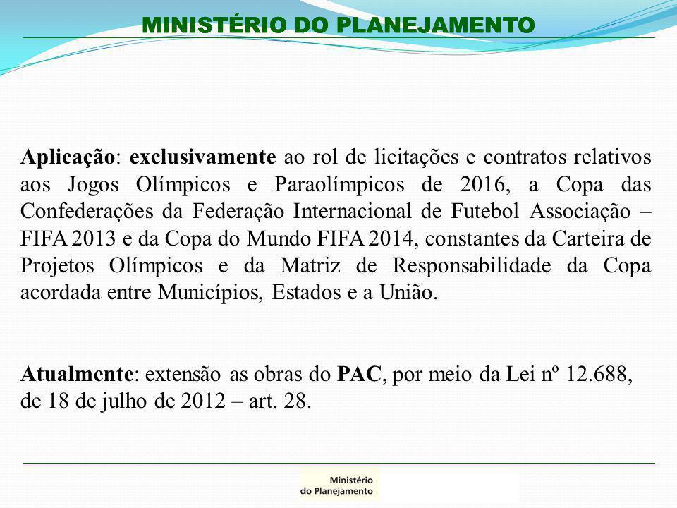 Aplicação: exclusivamente ao rol de licitações e contratos relativos aos Jogos Olímpicos e Paraolímpicos de 2016, a Copa das Confederações da Federação Internacional de Futebol Associação – FIFA 2013 e da Copa do Mundo FIFA 2014, constantes da Carteira de Projetos Olímpicos e da Matriz de Responsabilidade da Copa acordada entre Municípios, Estados e a União.