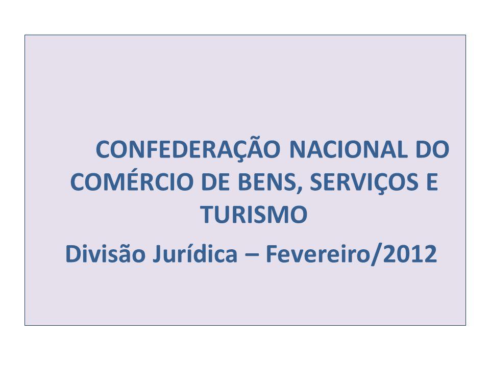 CONFEDERAÇÃO NACIONAL DO COMÉRCIO DE BENS, SERVIÇOS E TURISMO Divisão Jurídica – Fevereiro/2012
