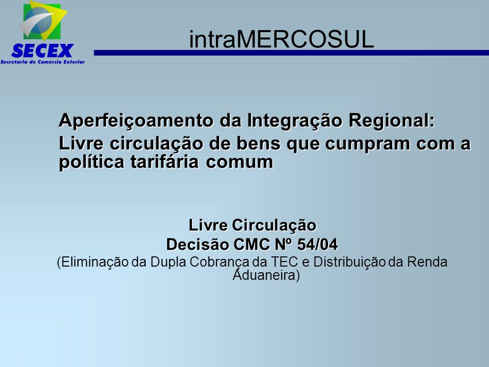 intraMERCOSUL Aperfeiçoamento da Integração Regional: Livre circulação de bens que cumpram com a política tarifária comum.