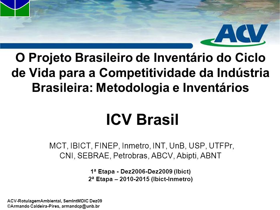 O Projeto Brasileiro de Inventário do Ciclo de Vida para a Competitividade da Indústria Brasileira: Metodologia e Inventários ICV Brasil MCT, IBICT, FINEP, Inmetro, INT, UnB, USP, UTFPr, CNI, SEBRAE, Petrobras, ABCV, Abipti, ABNT 1ª Etapa - Dez2006-Dez2009 (Ibict) 2ª Etapa – 2010-2015 (Ibict-Inmetro)