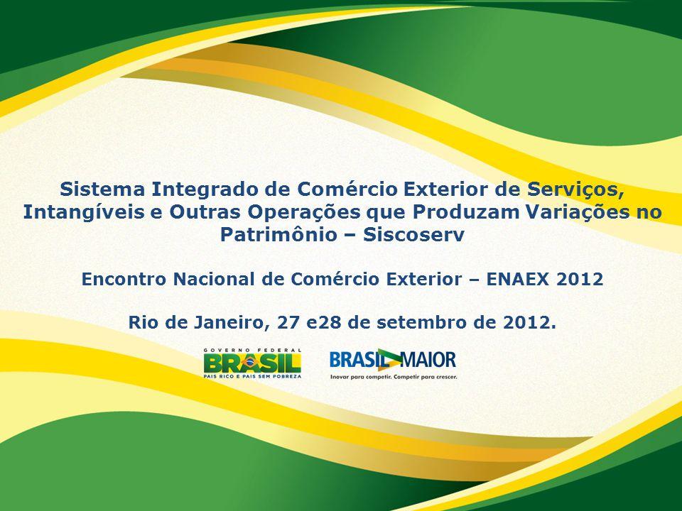 Sistema Integrado de Comércio Exterior de Serviços, Intangíveis e Outras Operações que Produzam Variações no Patrimônio – Siscoserv Encontro Nacional de Comércio Exterior – ENAEX 2012 Rio de Janeiro, 27 e28 de setembro de 2012.