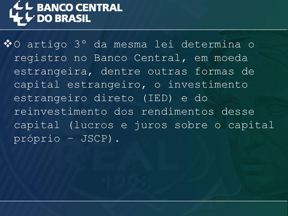 O artigo 3º da mesma lei determina o registro no Banco Central, em moeda estrangeira, dentre outras formas de capital estrangeiro, o investimento estrangeiro direto (IED) e do reinvestimento dos rendimentos desse capital (lucros e juros sobre o capital próprio – JSCP).
