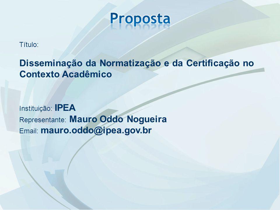 Proposta Título: Disseminação da Normatização e da Certificação no Contexto Acadêmico. Instituição: IPEA.