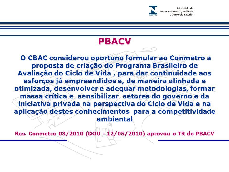 PBACV O CBAC considerou oportuno formular ao Conmetro a proposta de criação do Programa Brasileiro de Avaliação do Ciclo de Vida , para dar continuidade aos esforços já empreendidos e, de maneira alinhada e otimizada, desenvolver e adequar metodologias, formar massa crítica e sensibilizar setores do governo e da iniciativa privada na perspectiva do Ciclo de Vida e na aplicação destes conhecimentos para a competitividade ambiental Res.