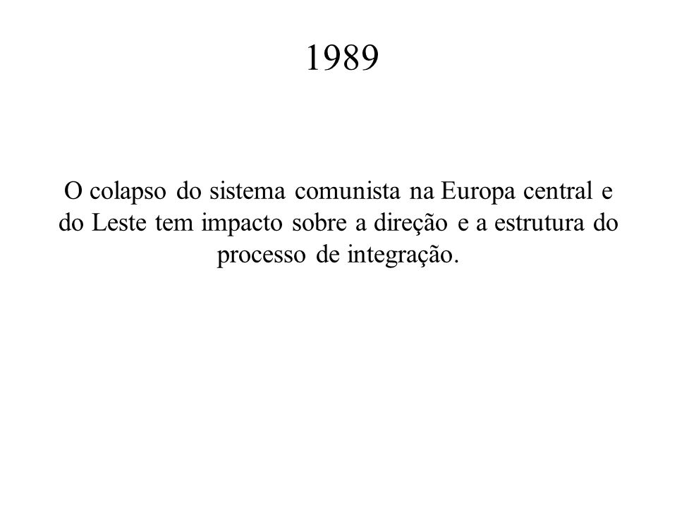 1989 O colapso do sistema comunista na Europa central e do Leste tem impacto sobre a direção e a estrutura do processo de integração.