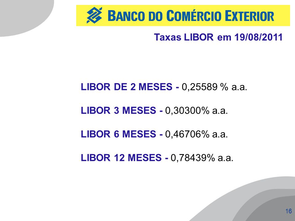 Taxas LIBOR em 19/08/2011 LIBOR DE 2 MESES - 0,25589 % a.a. LIBOR 3 MESES - 0,30300% a.a. LIBOR 6 MESES - 0,46706% a.a.