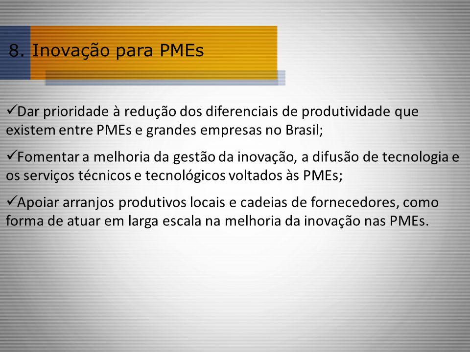 8. Inovação para PMEs. Dar prioridade à redução dos diferenciais de produtividade que existem entre PMEs e grandes empresas no Brasil;