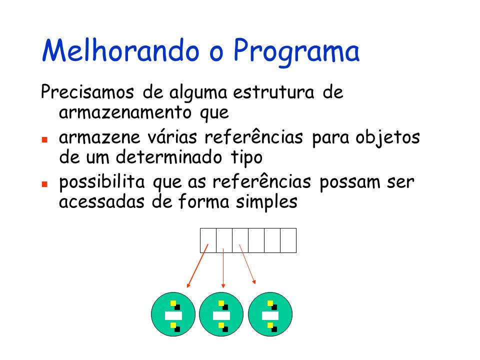 Melhorando o Programa Precisamos de alguma estrutura de armazenamento que. armazene várias referências para objetos de um determinado tipo.
