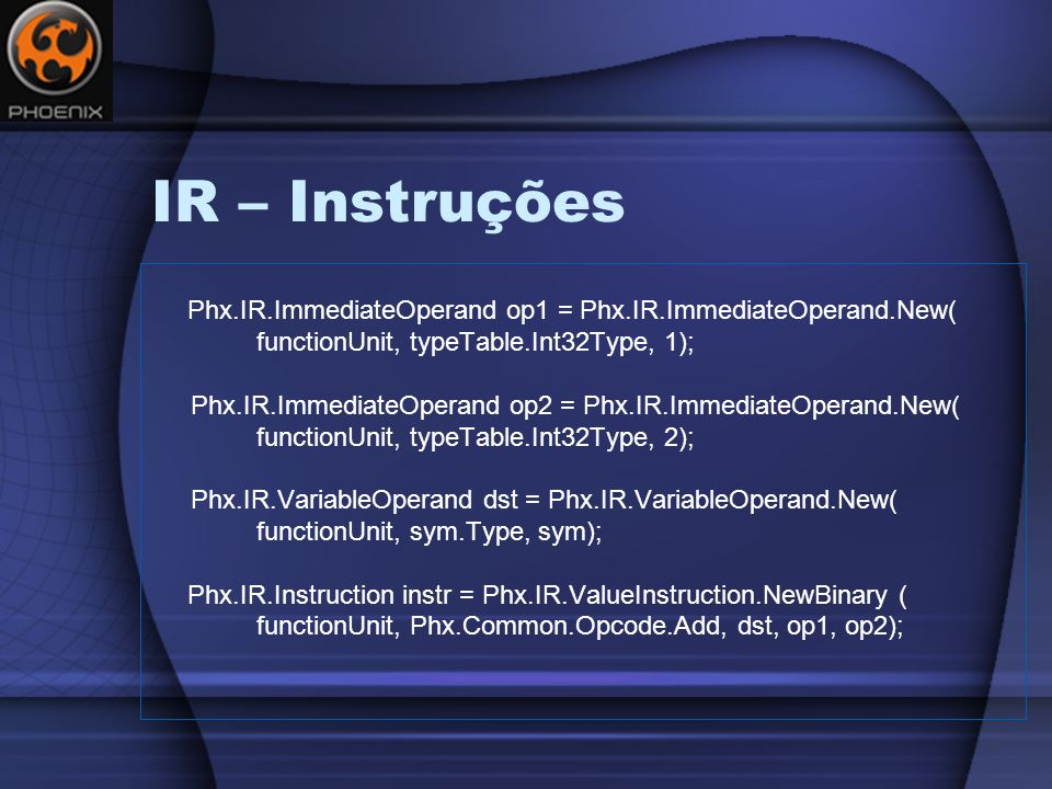 IR – Instruções Phx.IR.ImmediateOperand op1 = Phx.IR.ImmediateOperand.New( functionUnit, typeTable.Int32Type, 1);