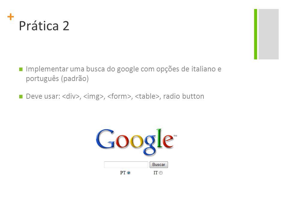 Prática 2 Implementar uma busca do google com opções de italiano e português (padrão) Deve usar: <div>, <img>, <form>, <table>, radio button.
