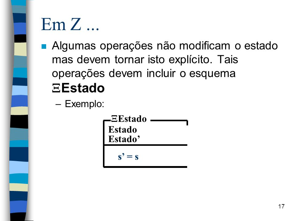 Em Z ... Algumas operações não modificam o estado mas devem tornar isto explícito. Tais operações devem incluir o esquema XEstado.