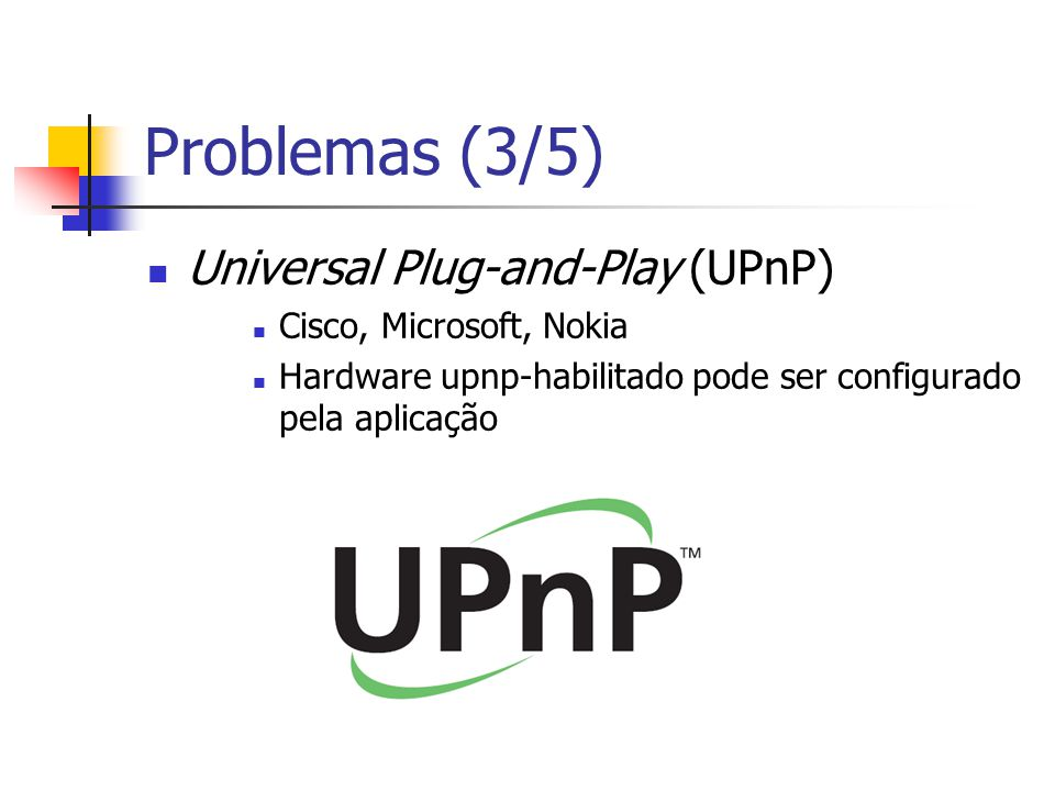 Problemas (3/5) Universal Plug-and-Play (UPnP) Cisco, Microsoft, Nokia