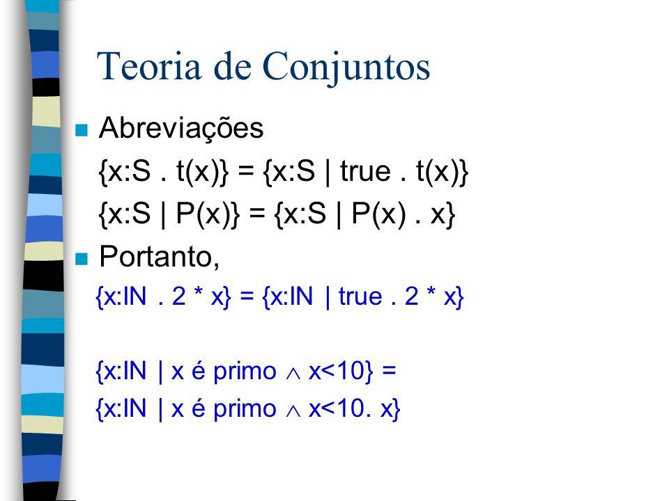 Teoria de Conjuntos Abreviações {x:S . t(x)} = {x:S | true . t(x)}