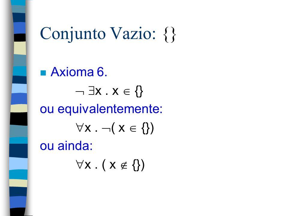 Conjunto Vazio: {} Axioma 6.  x . x  {} ou equivalentemente: