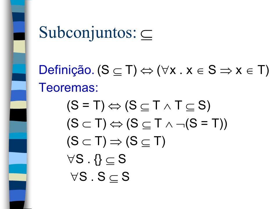 Subconjuntos:  Definição. (S  T)  (x . x  S  x  T) Teoremas: