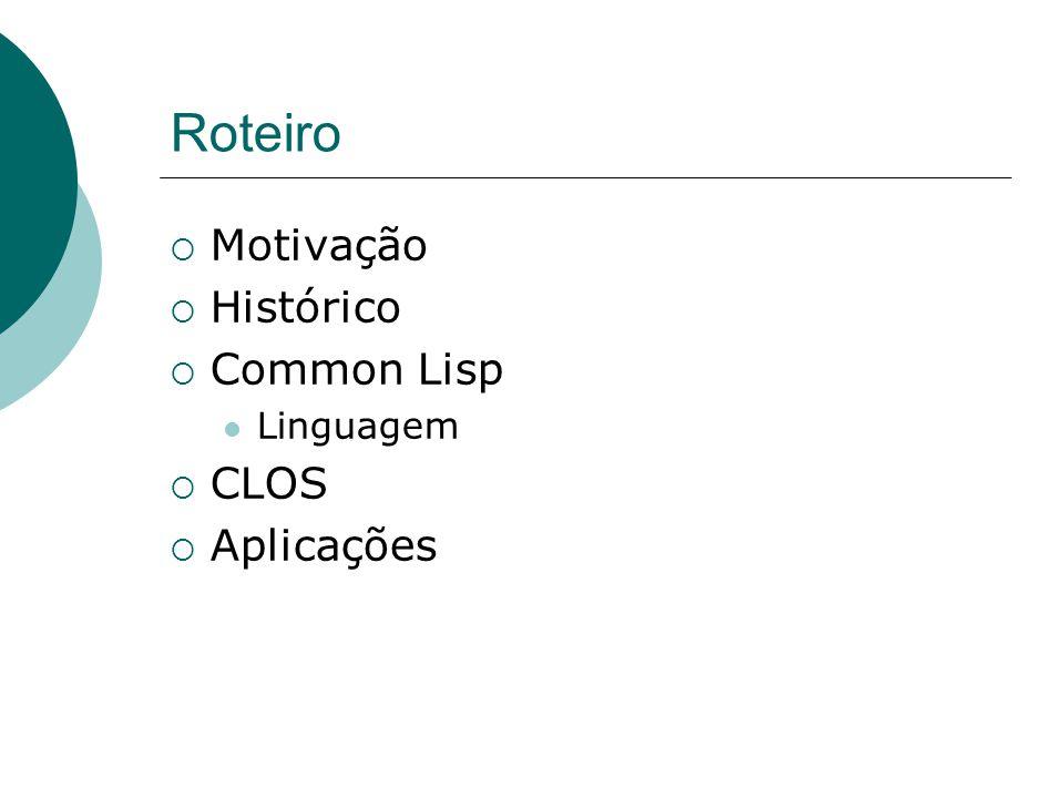 Roteiro Motivação Histórico Common Lisp Linguagem CLOS Aplicações
