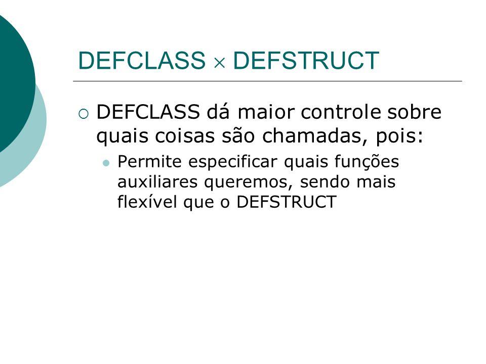 DEFCLASS  DEFSTRUCT DEFCLASS dá maior controle sobre quais coisas são chamadas, pois: