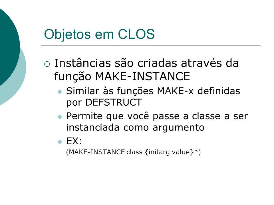 Objetos em CLOS Instâncias são criadas através da função MAKE-INSTANCE