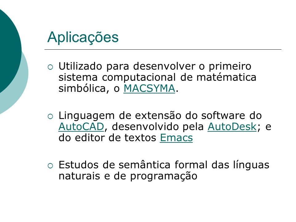 Aplicações Utilizado para desenvolver o primeiro sistema computacional de matématica simbólica, o MACSYMA.