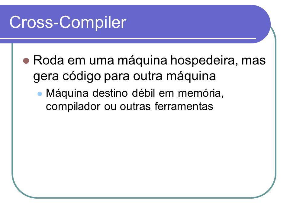 Cross-Compiler Roda em uma máquina hospedeira, mas gera código para outra máquina.