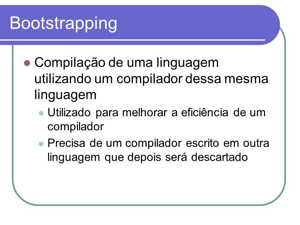 Bootstrapping Compilação de uma linguagem utilizando um compilador dessa mesma linguagem. Utilizado para melhorar a eficiência de um compilador.