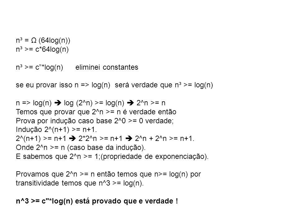 n³ = Ω (64log(n)) n³ >= c*64log(n) n³ >= c *log(n) eliminei constantes. se eu provar isso n => log(n) será verdade que n³ >= log(n)